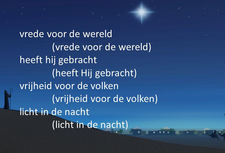 vrede voor de wereld (vrede voor de wereld) heeft hij gebracht (heeft Hij gebracht) vrijheid voor de volken (vrijheid voor de volken) licht in de nacht (licht in de nacht)