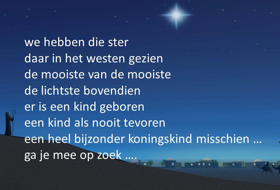 we hebben die ster daar in het westen gezien de mooiste van de mooiste de lichtste bovendien er is een kind geboren een kind als nooit tevoren een heel bijzonder koningskind misschien … ga je mee op zoek ….