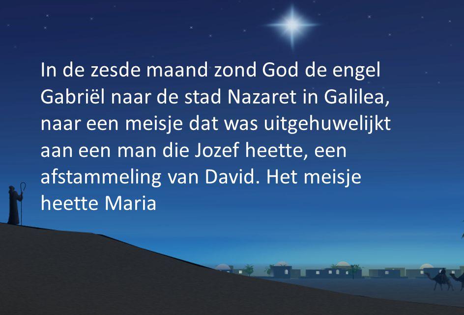 In de zesde maand zond God de engel Gabriël naar de stad Nazaret in Galilea, naar een meisje dat was uitgehuwelijkt aan een man die Jozef heette, een afstammeling van David.