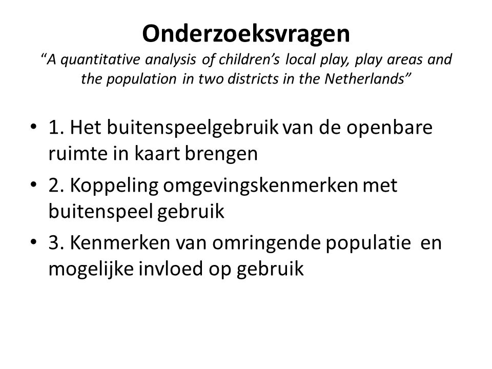 Onderzoeksvragen A quantitative analysis of children's local play, play areas and the population in two districts in the Netherlands