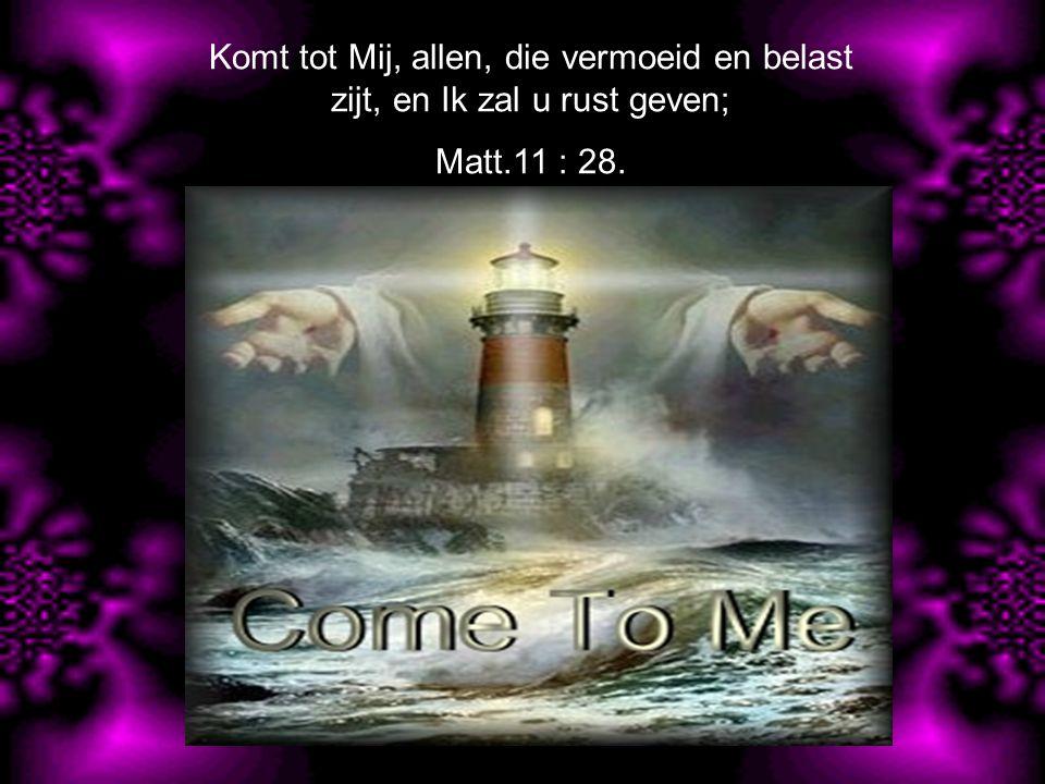 Komt tot Mij, allen, die vermoeid en belast zijt, en Ik zal u rust geven;