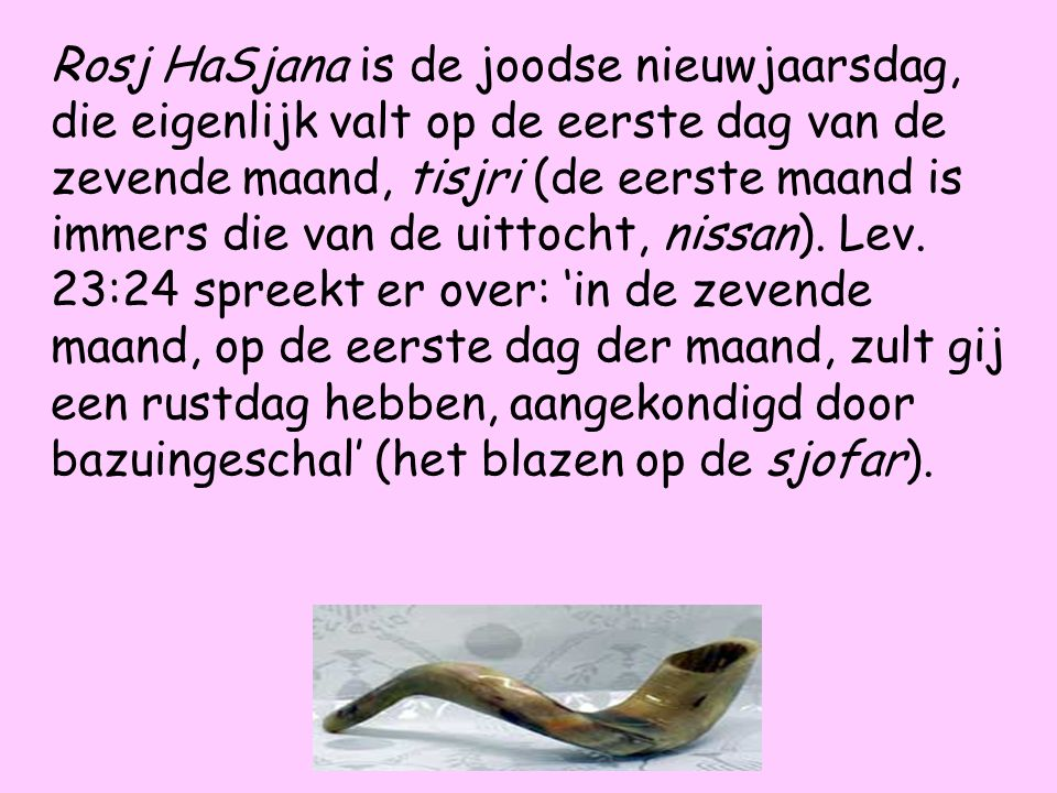 Rosj HaSjana is de joodse nieuwjaarsdag, die eigenlijk valt op de eerste dag van de zevende maand, tisjri (de eerste maand is immers die van de uittocht, nissan).