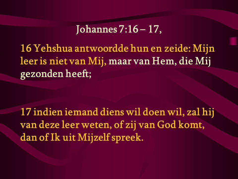 Johannes 7:16 – 17, 16 Yehshua antwoordde hun en zeide: Mijn leer is niet van Mij, maar van Hem, die Mij gezonden heeft;