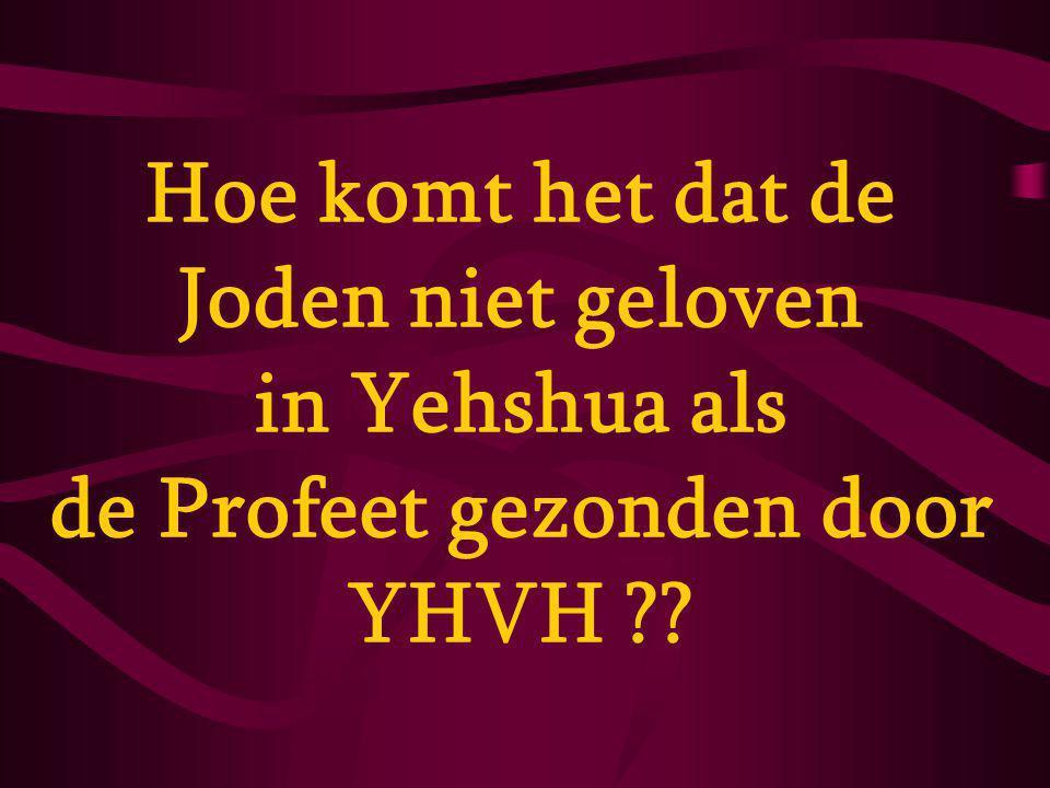 Hoe komt het dat de Joden niet geloven in Yehshua als de Profeet gezonden door YHVH