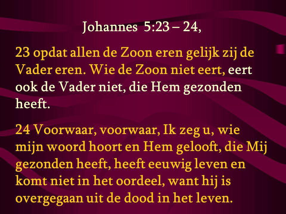 Johannes 5:23 – 24, 23 opdat allen de Zoon eren gelijk zij de Vader eren. Wie de Zoon niet eert, eert ook de Vader niet, die Hem gezonden heeft.