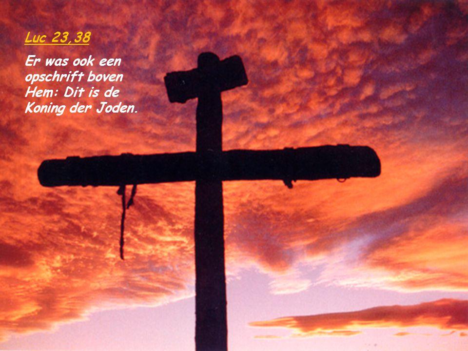 Luc 23,38 Er was ook een opschrift boven Hem: Dit is de Koning der Joden.