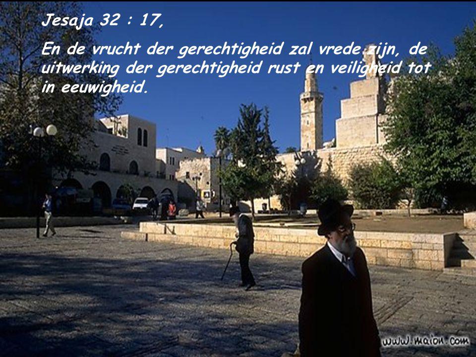 Jesaja 32 : 17, En de vrucht der gerechtigheid zal vrede zijn, de uitwerking der gerechtigheid rust en veiligheid tot in eeuwigheid.