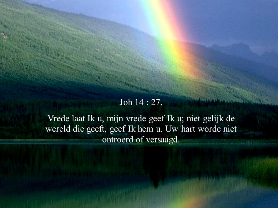 Joh 14 : 27, Vrede laat Ik u, mijn vrede geef Ik u; niet gelijk de wereld die geeft, geef Ik hem u.