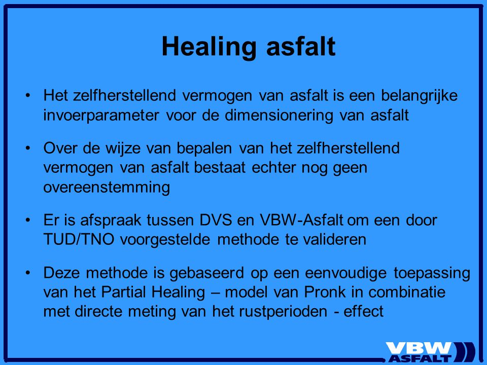 Healing asfalt Het zelfherstellend vermogen van asfalt is een belangrijke invoerparameter voor de dimensionering van asfalt.