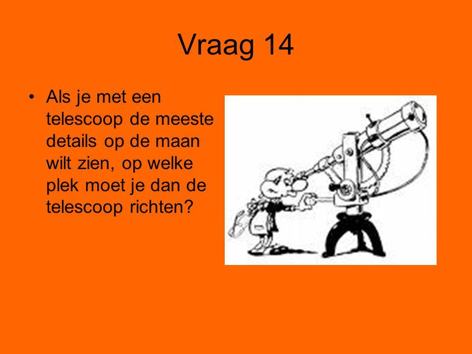 Vraag 14 Als je met een telescoop de meeste details op de maan wilt zien, op welke plek moet je dan de telescoop richten