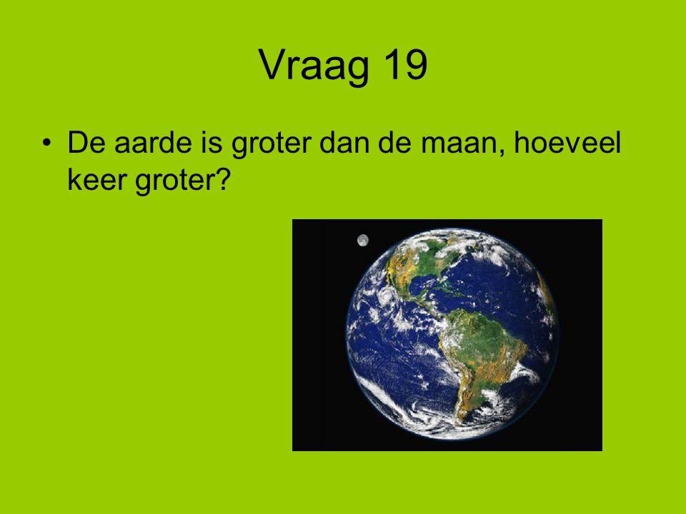 Vraag 19 De aarde is groter dan de maan, hoeveel keer groter