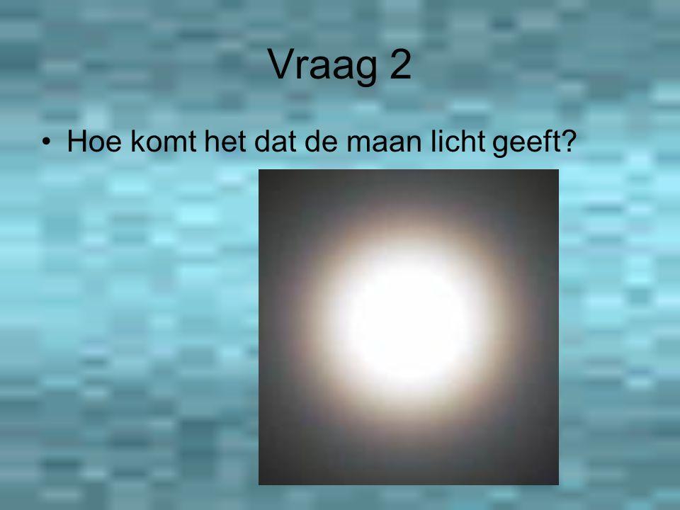 Vraag 2 Hoe komt het dat de maan licht geeft