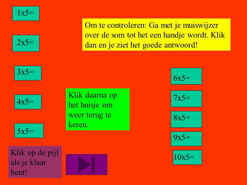 1x5= 2x5= 3x5= 4x5= 5x5= Om te controleren: Ga met je muiswijzer over de som tot het een handje wordt. Klik dan en je ziet het goede antwoord!