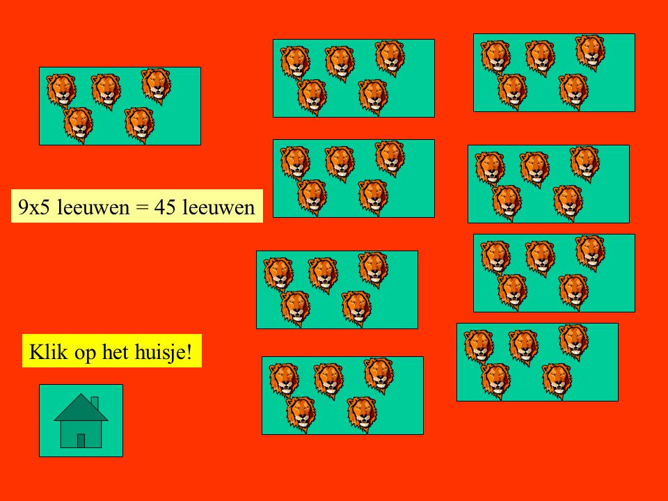 9x5 leeuwen = 45 leeuwen Klik op het huisje!