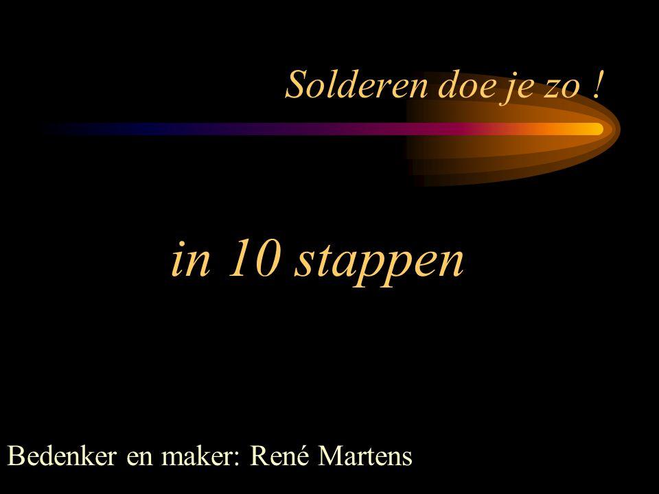 Solderen doe je zo ! in 10 stappen Bedenker en maker: René Martens
