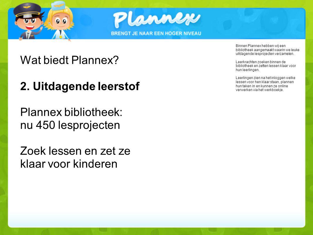 Wat biedt Plannex 2. Uitdagende leerstof Plannex bibliotheek: nu 450 lesprojecten Zoek lessen en zet ze klaar voor kinderen