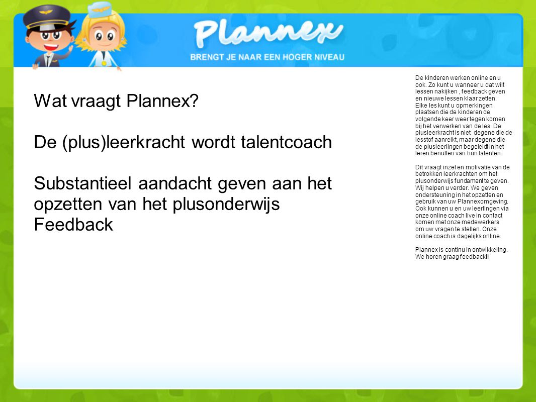 Wat vraagt Plannex De (plus)leerkracht wordt talentcoach Substantieel aandacht geven aan het opzetten van het plusonderwijs Feedback