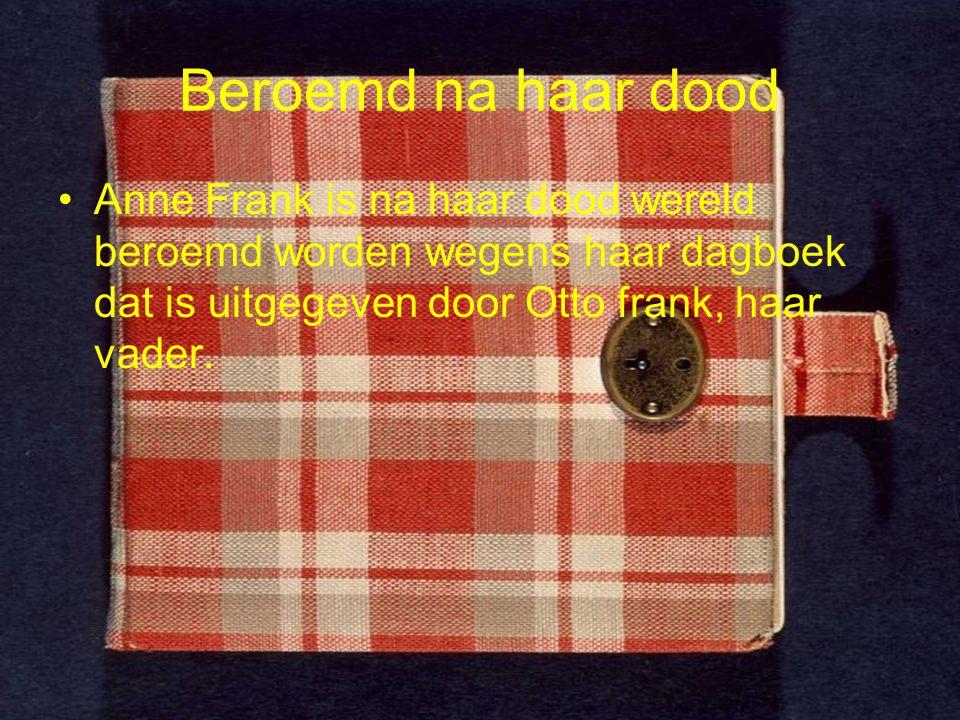 Beroemd na haar dood Anne Frank is na haar dood wereld beroemd worden wegens haar dagboek dat is uitgegeven door Otto frank, haar vader.