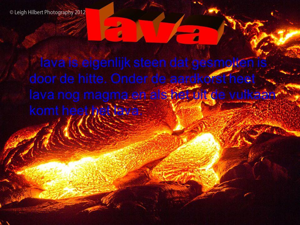 lava lava is eigenlijk steen dat gesmolten is door de hitte.