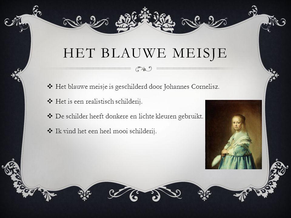 HET BLAUWE MEISJE Het blauwe meisje is geschilderd door Johannes Cornelisz. Het is een realistisch schilderij.
