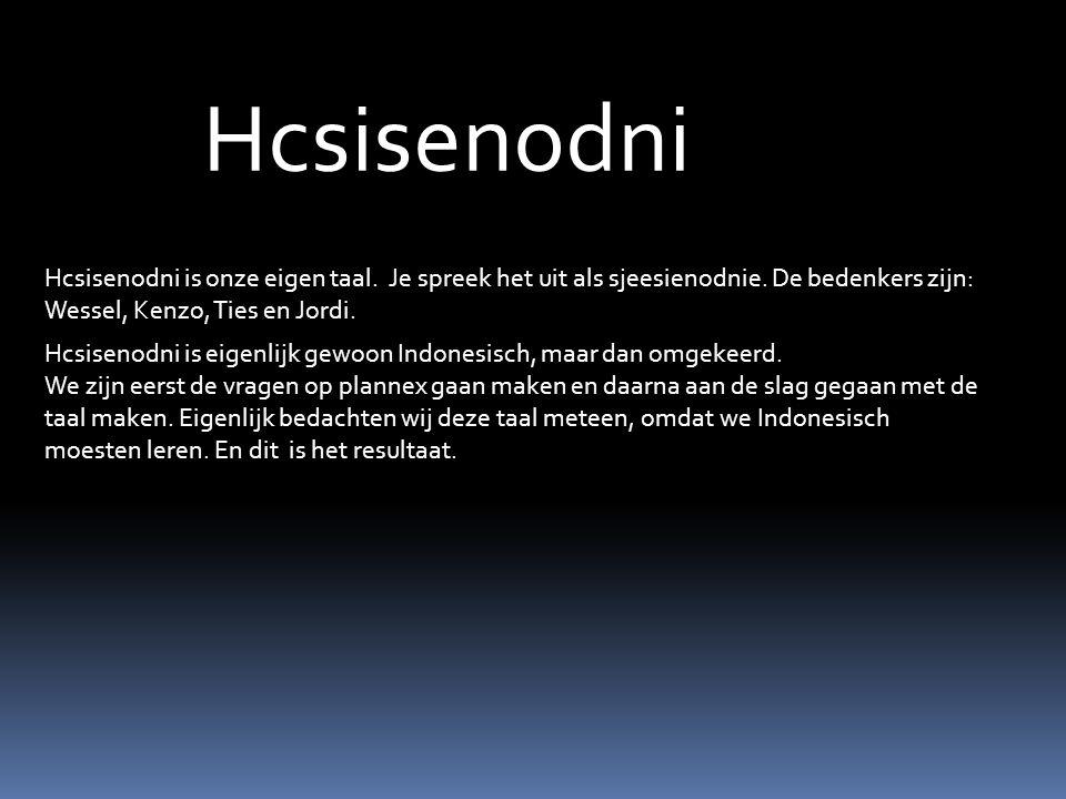 Hcsisenodni Hcsisenodni is onze eigen taal. Je spreek het uit als sjeesienodnie. De bedenkers zijn: Wessel, Kenzo, Ties en Jordi.