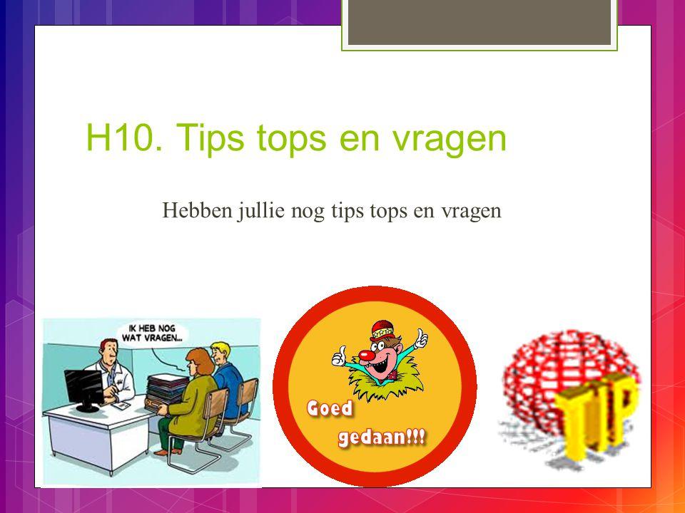H10. Tips tops en vragen Hebben jullie nog tips tops en vragen