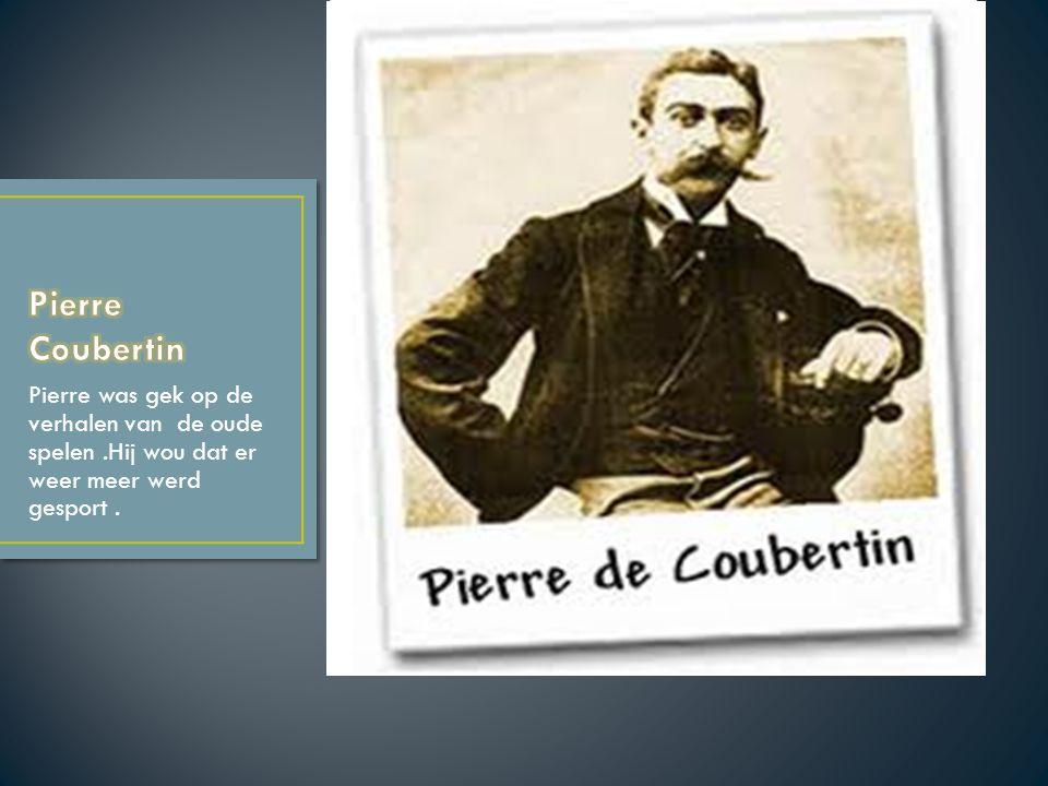 Pierre Coubertin Pierre was gek op de verhalen van de oude spelen .Hij wou dat er weer meer werd gesport .