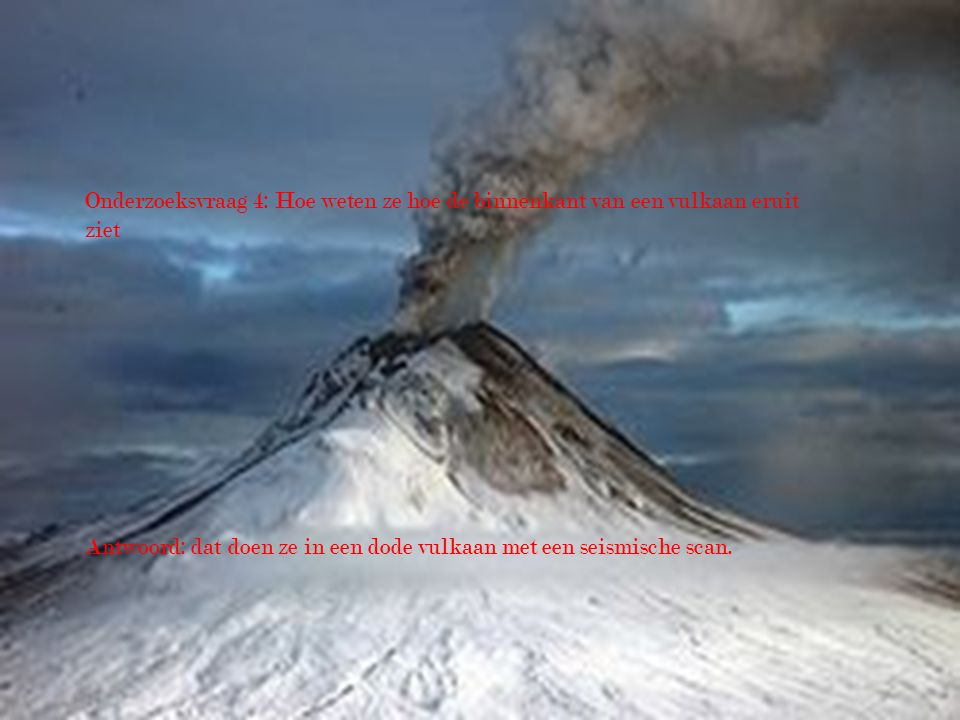 Onderzoeksvraag 4: Hoe weten ze hoe de binnenkant van een vulkaan eruit ziet