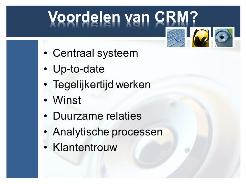 Voordelen van CRM Centraal systeem Up-to-date Tegelijkertijd werken