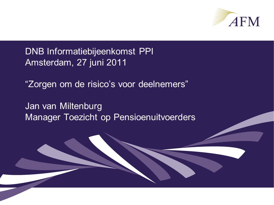 DNB Informatiebijeenkomst PPI Amsterdam, 27 juni 2011 Zorgen om de risico's voor deelnemers Jan van Miltenburg Manager Toezicht op Pensioenuitvoerders