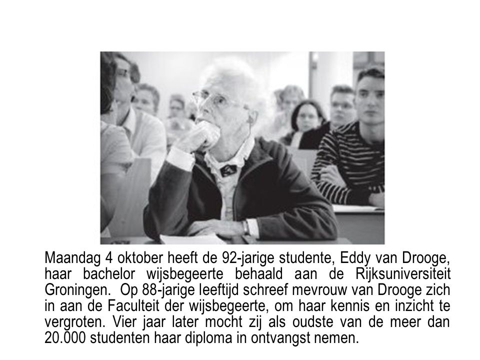 Maandag 4 oktober heeft de 92-jarige studente, Eddy van Drooge, haar bachelor wijsbegeerte behaald aan de Rijksuniversiteit Groningen. Op 88-jarige leeftijd schreef mevrouw van Drooge zich in aan de Faculteit der wijsbegeerte, om haar kennis en inzicht te vergroten.