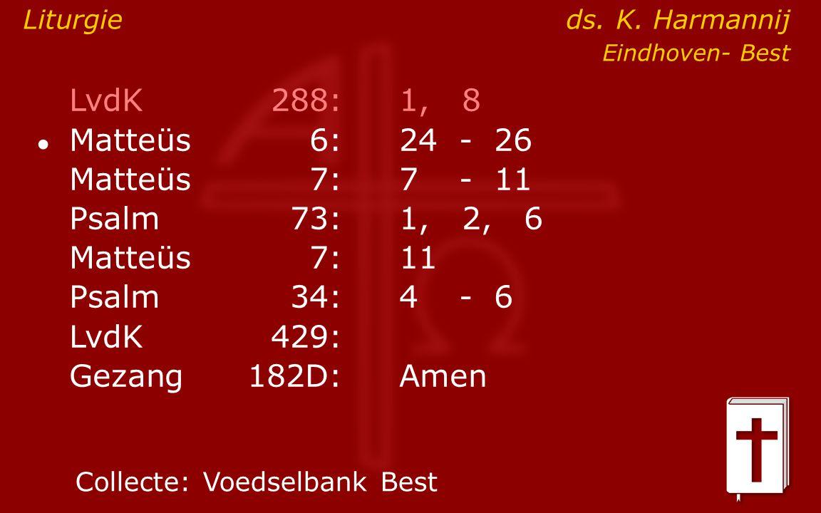 LvdK 288: 1, 8 Matteüs 7: 7 - 11 Psalm 73: 1, 2, 6 Matteüs 7: 11