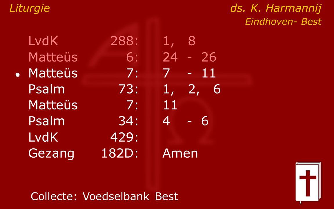 LvdK 288: 1, 8 Matteüs 6: 24 - 26 Psalm 73: 1, 2, 6 Matteüs 7: 11