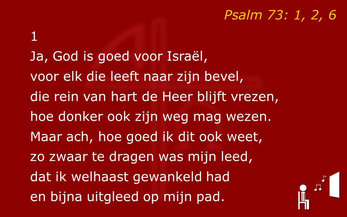 Psalm 73: 1, 2, 6 1. Ja, God is goed voor Israël, voor elk die leeft naar zijn bevel, die rein van hart de Heer blijft vrezen,