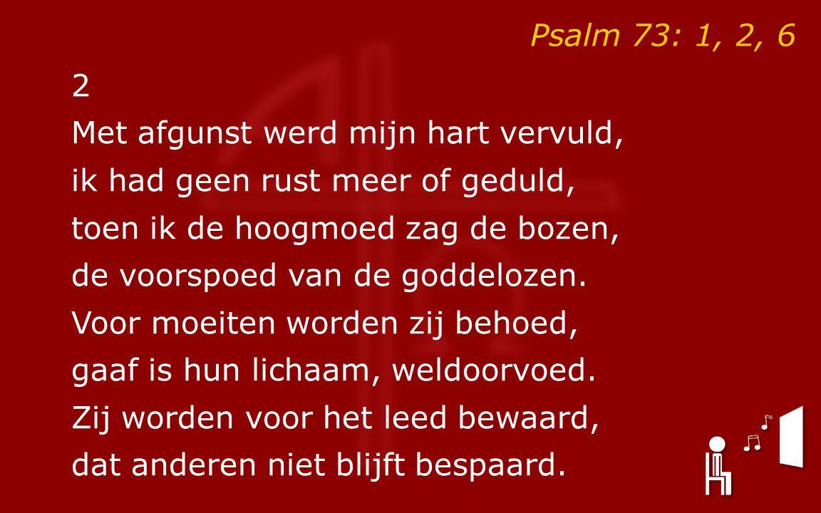 Psalm 73: 1, 2, 6 2. Met afgunst werd mijn hart vervuld, ik had geen rust meer of geduld, toen ik de hoogmoed zag de bozen,