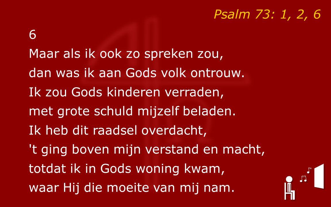Psalm 73: 1, 2, 6 6. Maar als ik ook zo spreken zou, dan was ik aan Gods volk ontrouw. Ik zou Gods kinderen verraden,