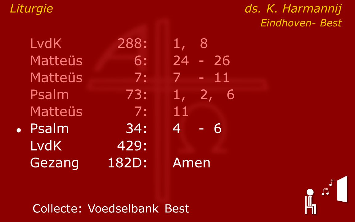 LvdK 288: 1, 8 Matteüs 6: 24 - 26 Matteüs 7: 7 - 11 Psalm 73: 1, 2, 6