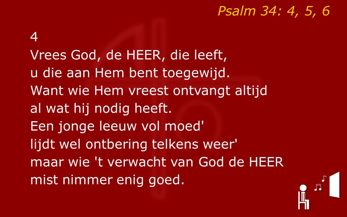 Psalm 34: 4, 5, 6 4. Vrees God, de HEER, die leeft, u die aan Hem bent toegewijd. Want wie Hem vreest ontvangt altijd.