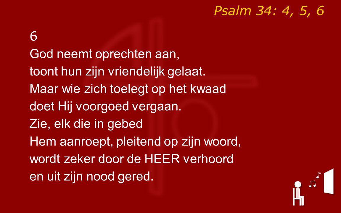 Psalm 34: 4, 5, 6 6. God neemt oprechten aan, toont hun zijn vriendelijk gelaat. Maar wie zich toelegt op het kwaad.