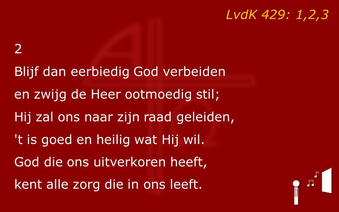 LvdK 429: 1,2,3 2. Blijf dan eerbiedig God verbeiden. en zwijg de Heer ootmoedig stil; Hij zal ons naar zijn raad geleiden,