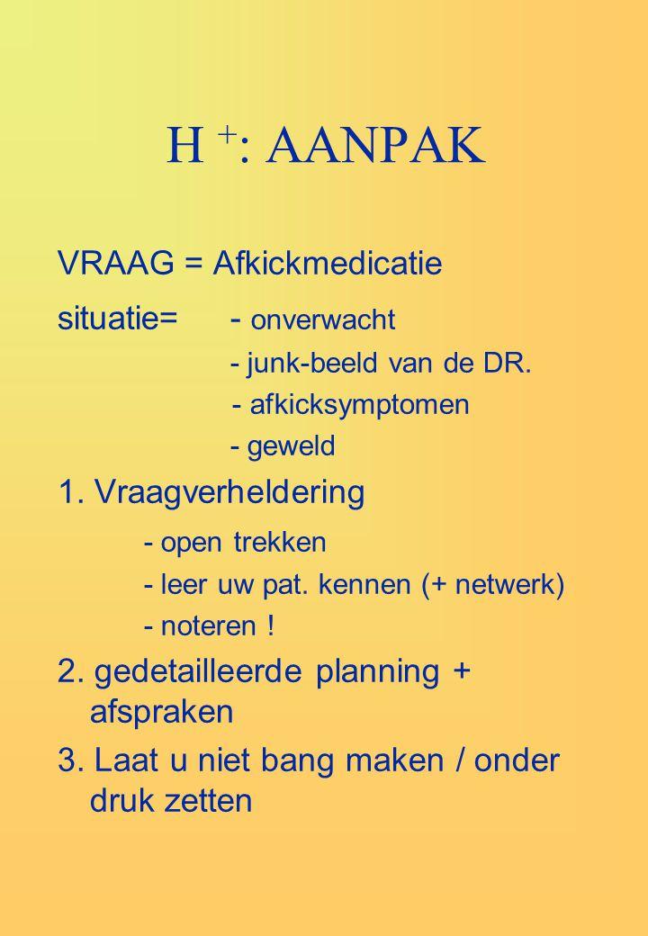 H +: AANPAK VRAAG = Afkickmedicatie situatie= - onverwacht
