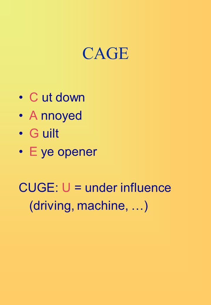 CAGE C ut down A nnoyed G uilt E ye opener CUGE: U = under influence