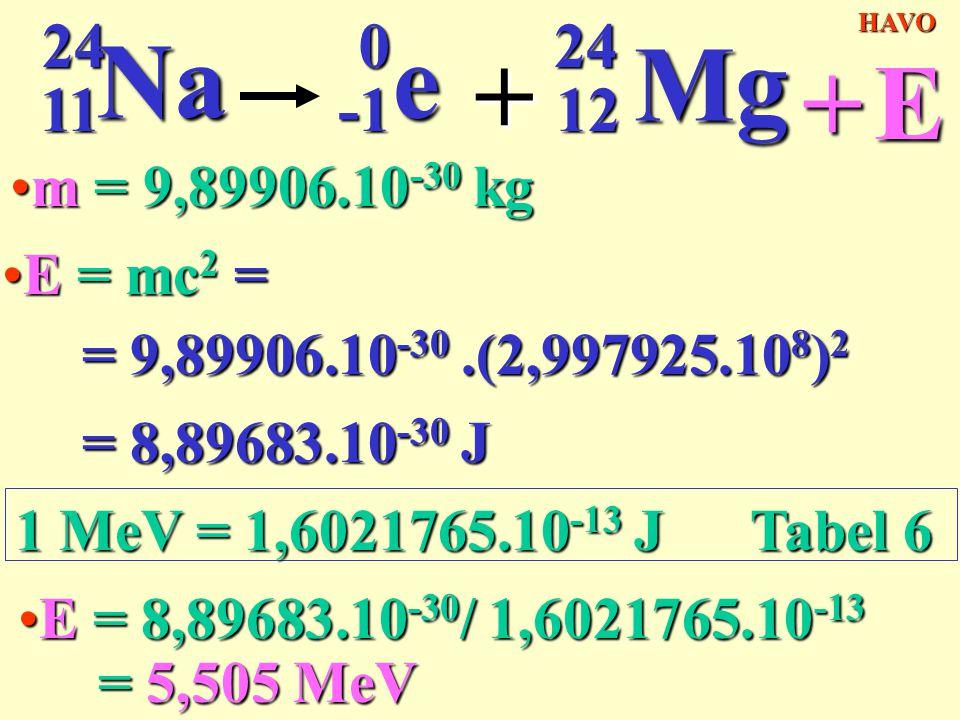 11 24. Na. -1. e. + 12. Mg. HAVO. + E. m = 9,89906.10-30 kg. E = mc2 = = 9,89906.10-30 .(2,997925.108)2.