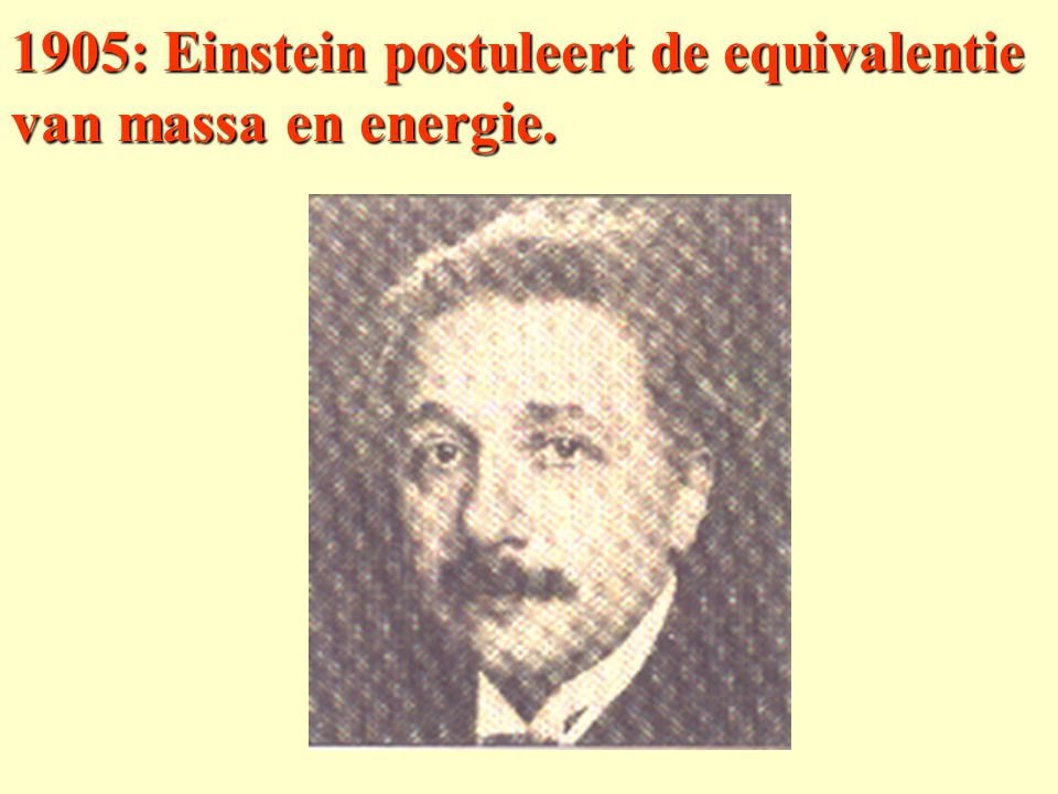 1905: Einstein postuleert de equivalentie van massa en energie.