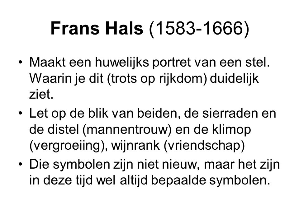 Frans Hals (1583-1666) Maakt een huwelijks portret van een stel. Waarin je dit (trots op rijkdom) duidelijk ziet.