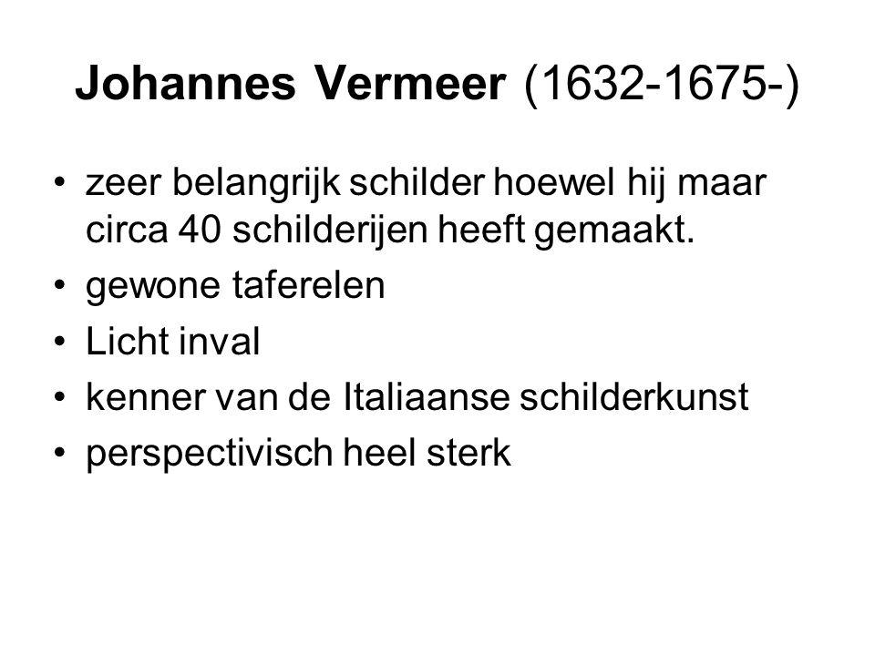 Johannes Vermeer (1632-1675-) zeer belangrijk schilder hoewel hij maar circa 40 schilderijen heeft gemaakt.