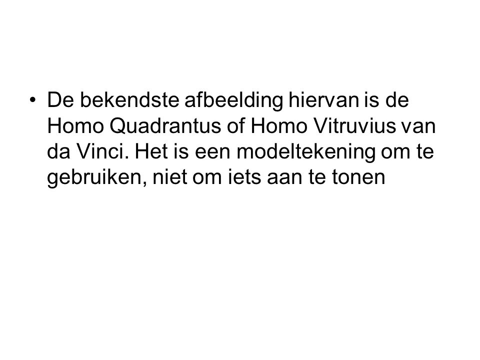De bekendste afbeelding hiervan is de Homo Quadrantus of Homo Vitruvius van da Vinci.