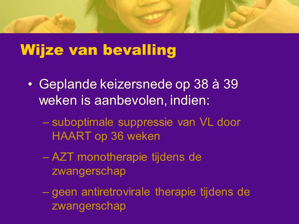 Wijze van bevalling Geplande keizersnede op 38 à 39 weken is aanbevolen, indien: suboptimale suppressie van VL door HAART op 36 weken.
