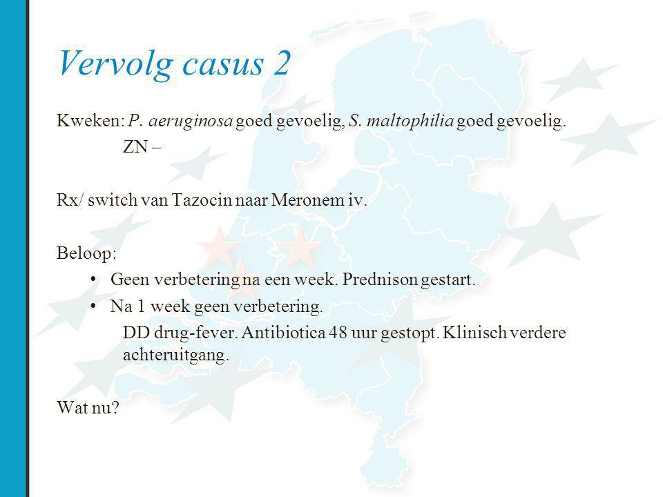 Vervolg casus 2 Kweken: P. aeruginosa goed gevoelig, S. maltophilia goed gevoelig. ZN – Rx/ switch van Tazocin naar Meronem iv.
