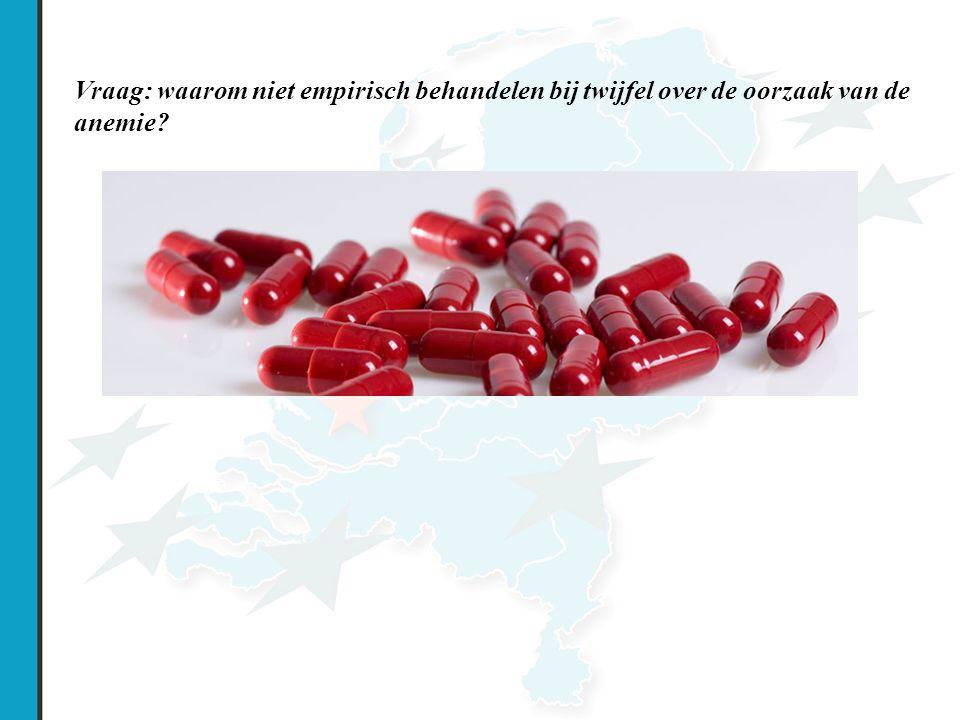 Vraag: waarom niet empirisch behandelen bij twijfel over de oorzaak van de anemie